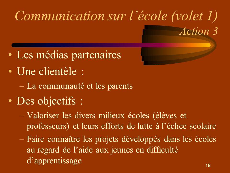 18 Communication sur l'école (volet 1) Action 3 •Les médias partenaires •Une clientèle : –La communauté et les parents •Des objectifs : –Valoriser les