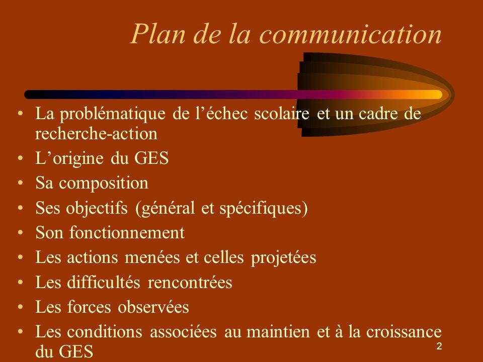 2 Plan de la communication •La problématique de l'échec scolaire et un cadre de recherche-action •L'origine du GES •Sa composition •Ses objectifs (gén