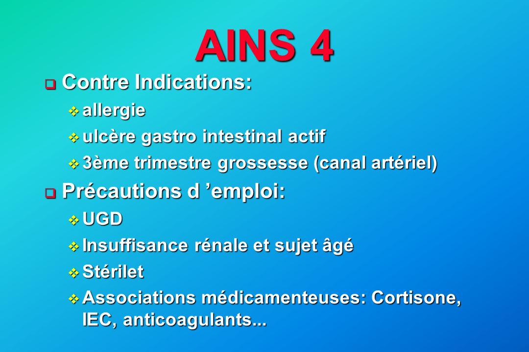 AINS 4  Contre Indications: v allergie v ulcère gastro intestinal actif v 3ème trimestre grossesse (canal artériel)  Précautions d 'emploi: v UGD v