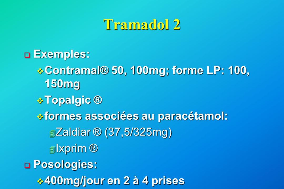 Tramadol 2  Exemples: v Contramal® 50, 100mg; forme LP: 100, 150mg v Topalgic ® v formes associées au paracétamol: 4 Zaldiar ® (37,5/325mg) 4 Ixprim