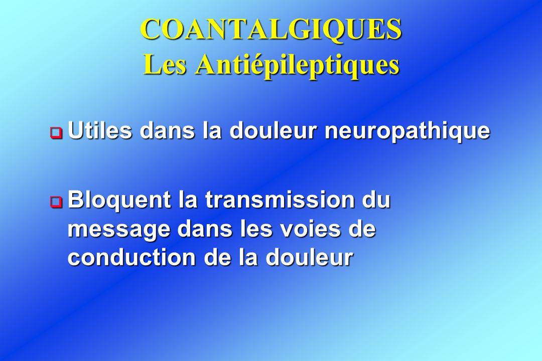 COANTALGIQUES Les Antiépileptiques  Utiles dans la douleur neuropathique  Bloquent la transmission du message dans les voies de conduction de la dou