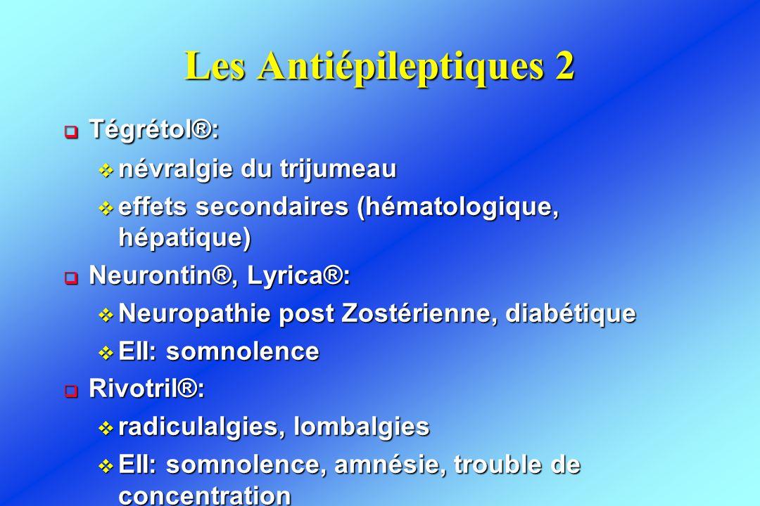 Les Antiépileptiques 2  Tégrétol®: v névralgie du trijumeau v effets secondaires (hématologique, hépatique)  Neurontin®, Lyrica®: v Neuropathie post