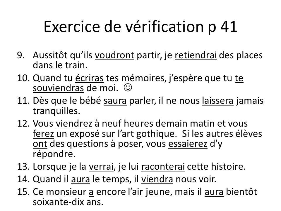 Exercice de vérification p 41 9.Aussitôt qu'ils voudront partir, je retiendrai des places dans le train. 10.Quand tu écriras tes mémoires, j'espère qu