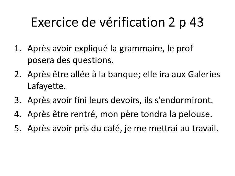 Exercice de vérification 2 p 43 1.Après avoir expliqué la grammaire, le prof posera des questions. 2.Après être allée à la banque; elle ira aux Galeri