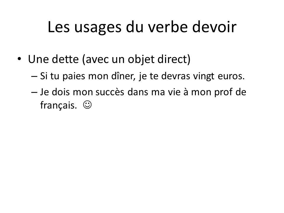 Les usages du verbe devoir • Une dette (avec un objet direct) – Si tu paies mon dîner, je te devras vingt euros. – Je dois mon succès dans ma vie à mo