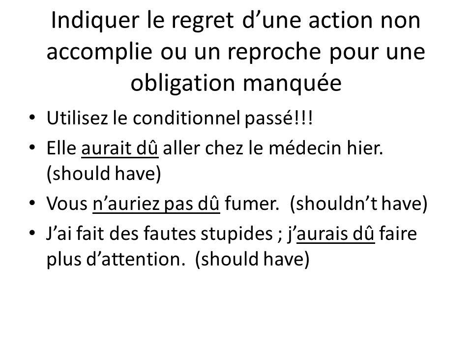 Indiquer le regret d'une action non accomplie ou un reproche pour une obligation manquée • Utilisez le conditionnel passé!!! • Elle aurait dû aller ch