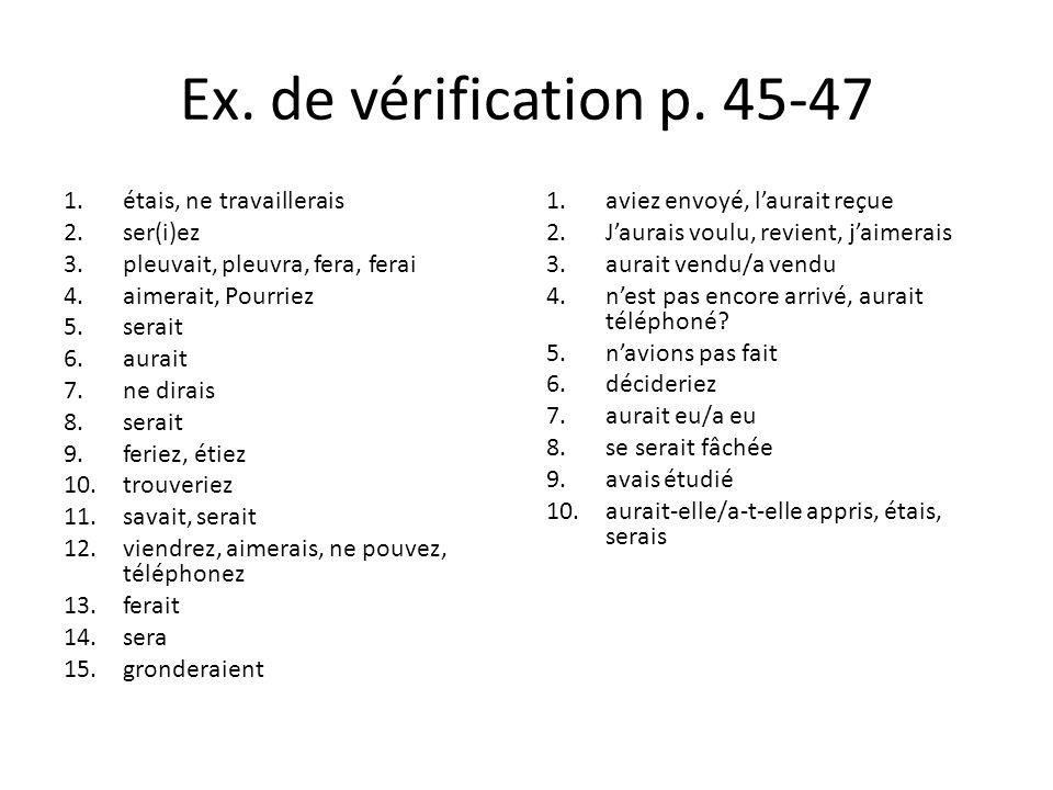 Ex. de vérification p. 45-47 1.étais, ne travaillerais 2.ser(i)ez 3.pleuvait, pleuvra, fera, ferai 4.aimerait, Pourriez 5.serait 6.aurait 7.ne dirais