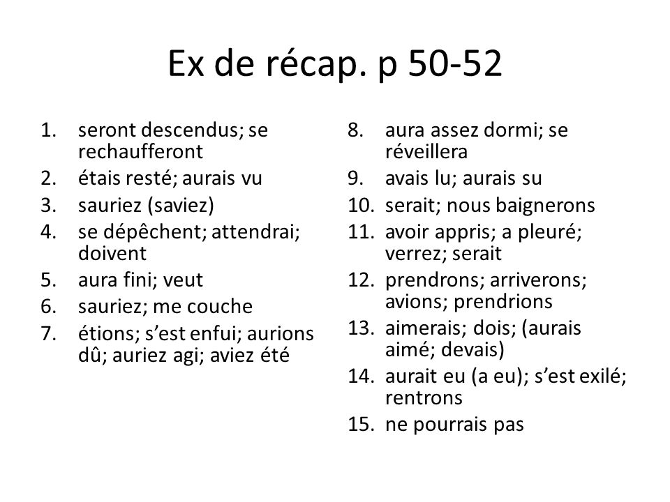 Ex de récap. p 50-52 1.seront descendus; se rechaufferont 2.étais resté; aurais vu 3.sauriez (saviez) 4.se dépêchent; attendrai; doivent 5.aura fini;