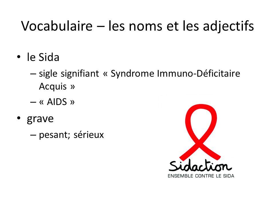 Vocabulaire – les noms et les adjectifs • le Sida – sigle signifiant « Syndrome Immuno-Déficitaire Acquis » – « AIDS » • grave – pesant; sérieux