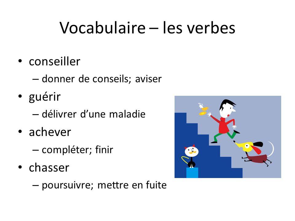 Vocabulaire – les verbes • conseiller – donner de conseils; aviser • guérir – délivrer d'une maladie • achever – compléter; finir • chasser – poursuiv