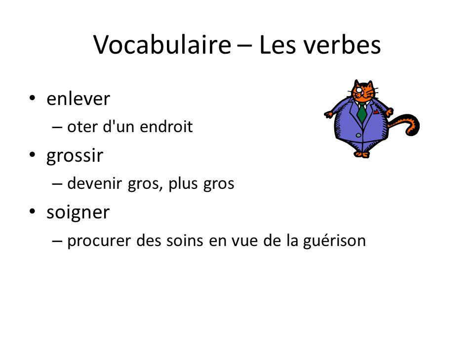 Vocabulaire – Les verbes • enlever – oter d'un endroit • grossir – devenir gros, plus gros • soigner – procurer des soins en vue de la guérison