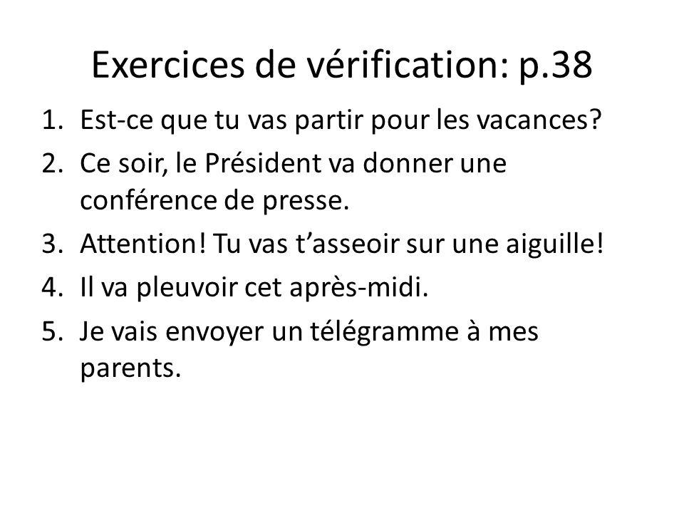 Exercices de vérification: p.38 1.Est-ce que tu vas partir pour les vacances? 2.Ce soir, le Président va donner une conférence de presse. 3.Attention!