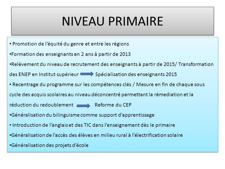 NIVEAU PRIMAIRE • Promotion de l'équité du genre et entre les régions • Formation des enseignants en 2 ans à partir de 2013 • Relèvement du niveau de