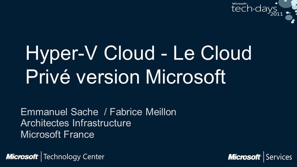 Hyper-V Cloud - Le Cloud Privé version Microsoft Emmanuel Sache / Fabrice Meillon Architectes Infrastructure Microsoft France
