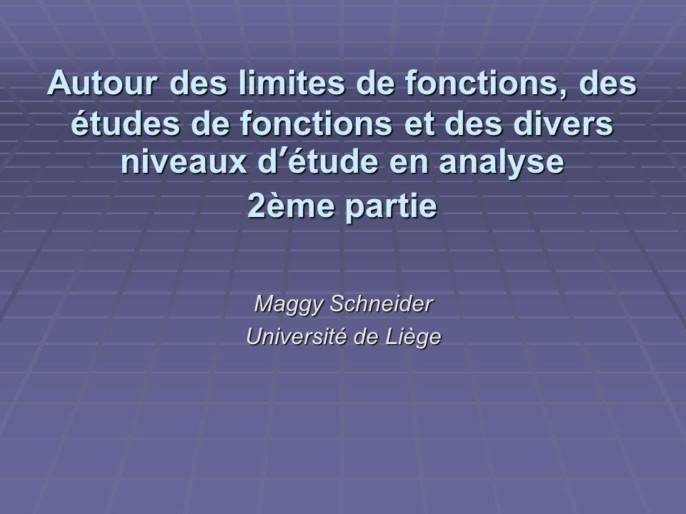 Autour des limites de fonctions, des études de fonctions et des divers niveaux d'étude en analyse 2ème partie Maggy Schneider Université de Liège