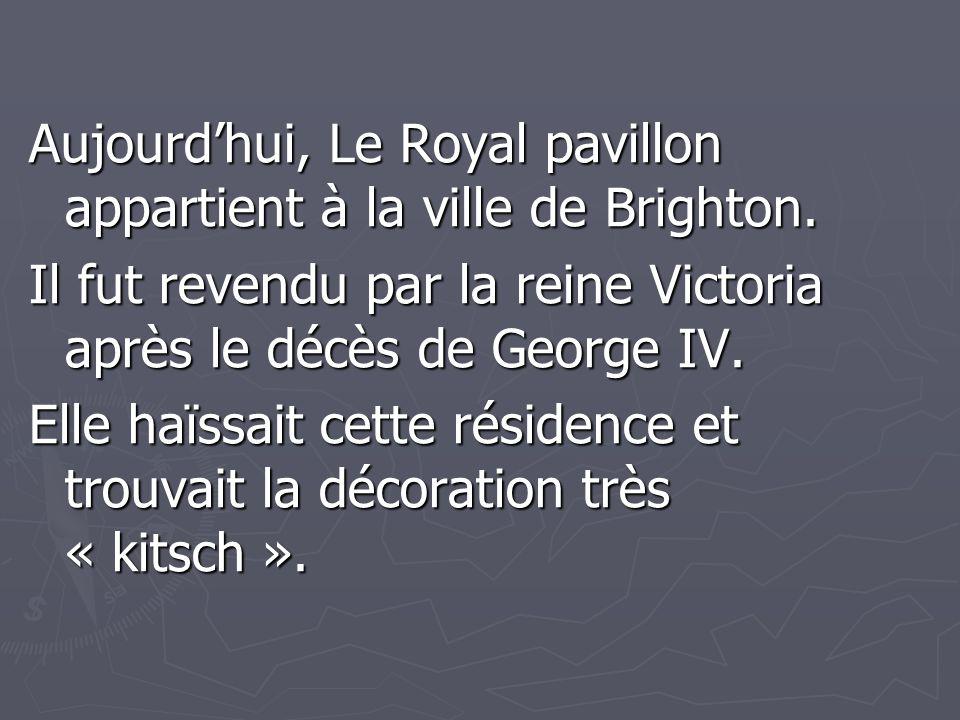 Aujourd'hui, Le Royal pavillon appartient à la ville de Brighton. Il fut revendu par la reine Victoria après le décès de George IV. Elle haïssait cett