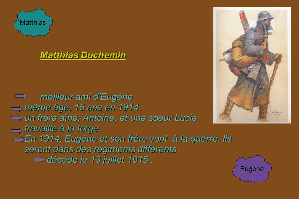Matthias Duchemin meilleur ami d'Eugène même âge, 15 ans en 1914. un frère aîné, Antoine, et une soeur Lucie. travaille à la forge. En 1914, Eugène et