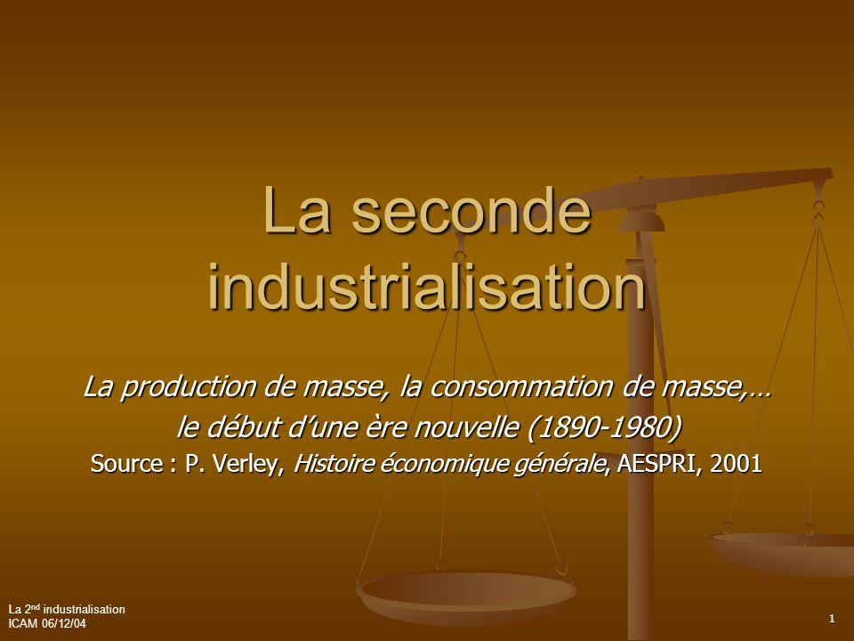 La 2 nd industrialisation ICAM 06/12/04 1 La seconde industrialisation La production de masse, la consommation de masse,… le début d'une ère nouvelle