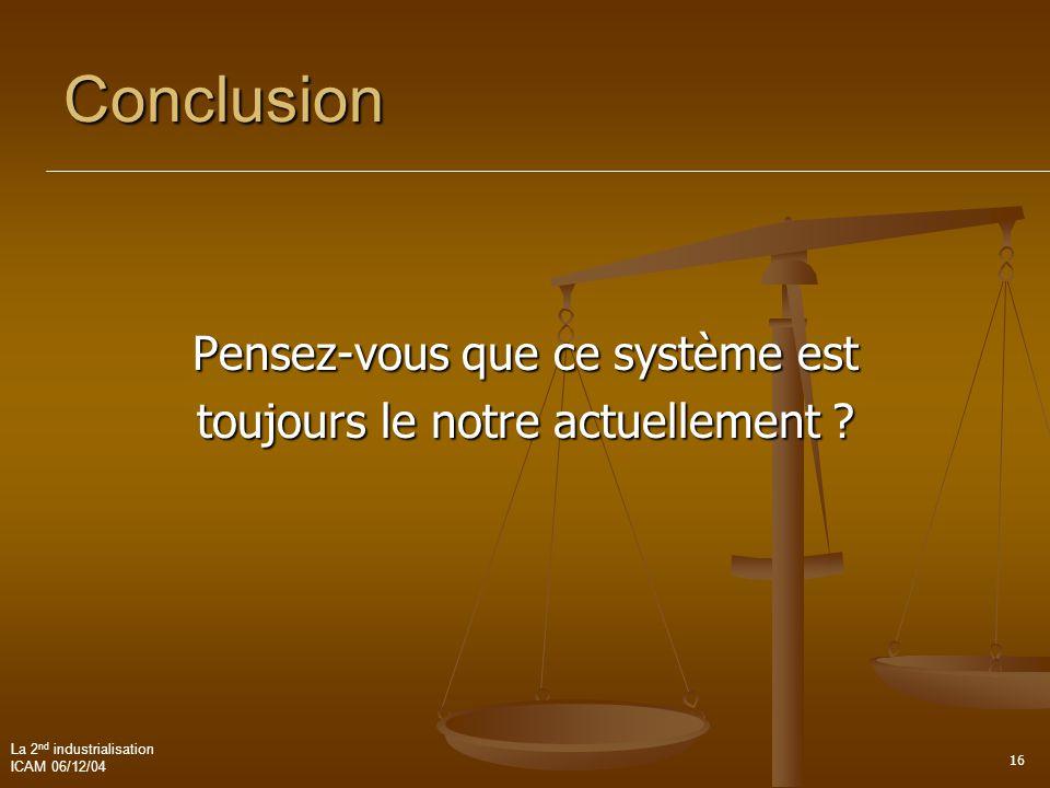 La 2 nd industrialisation ICAM 06/12/04 16 Conclusion Pensez-vous que ce système est toujours le notre actuellement ?