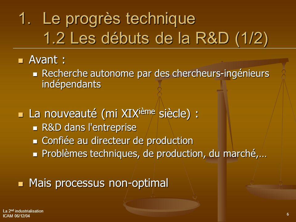 La 2 nd industrialisation ICAM 06/12/04 6 1.Le progrès technique 1.2 Les débuts de la R&D (1/2)  Avant :  Recherche autonome par des chercheurs-ingé