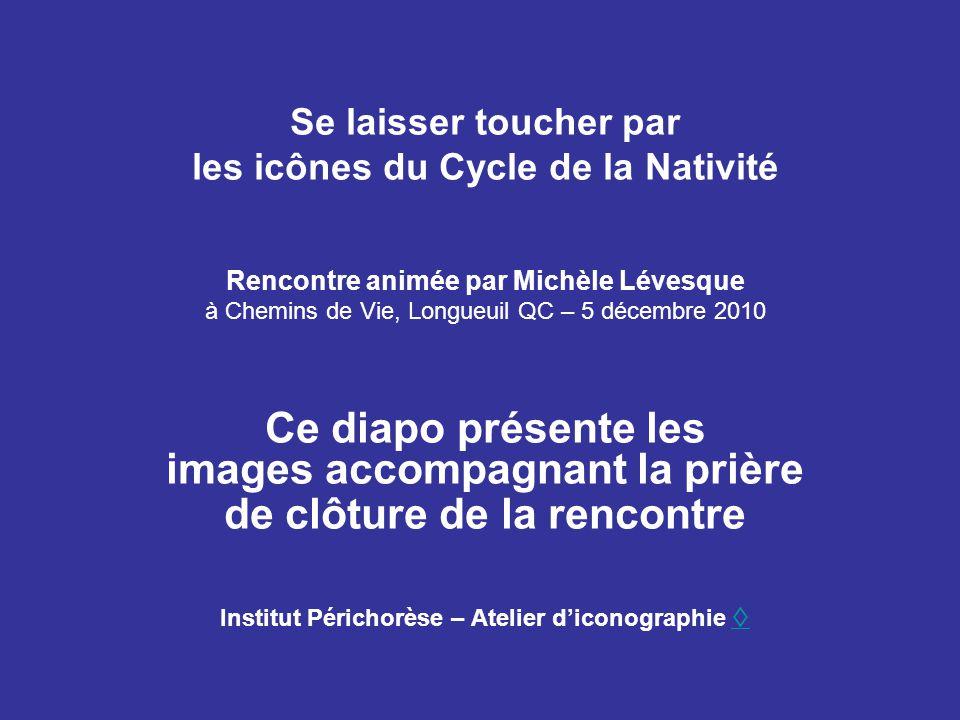 Se laisser toucher par les icônes du Cycle de la Nativité Rencontre animée par Michèle Lévesque à Chemins de Vie, Longueuil QC – 5 décembre 2010 Ce di
