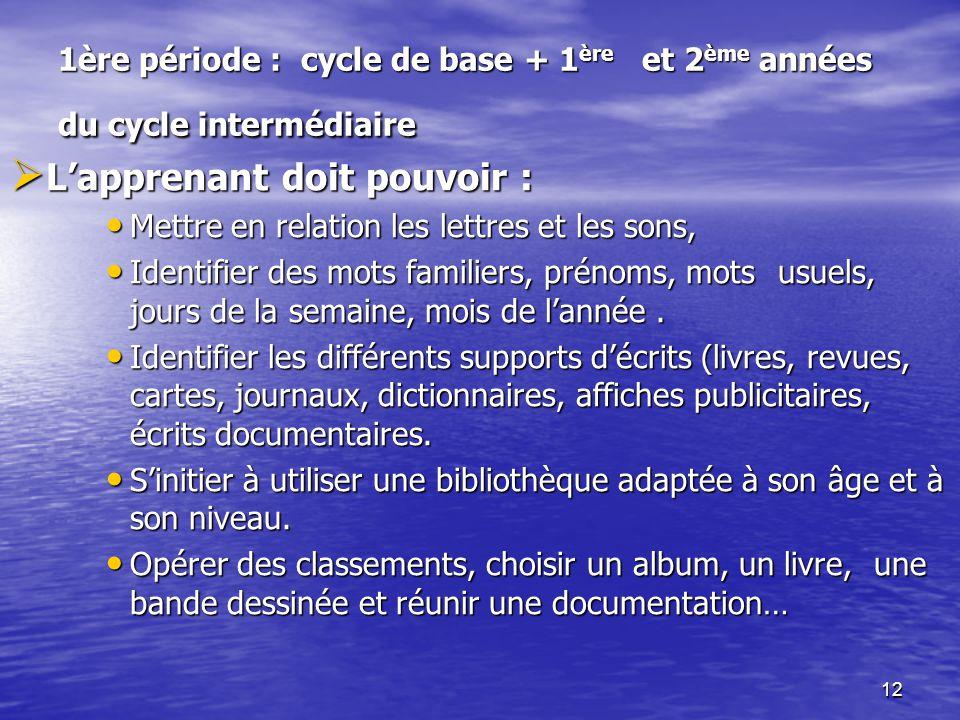 12 1ère période : cycle de base + 1 ère et 2 ème années du cycle intermédiaire  L'apprenant doit pouvoir : • Mettre en relation les lettres et les so