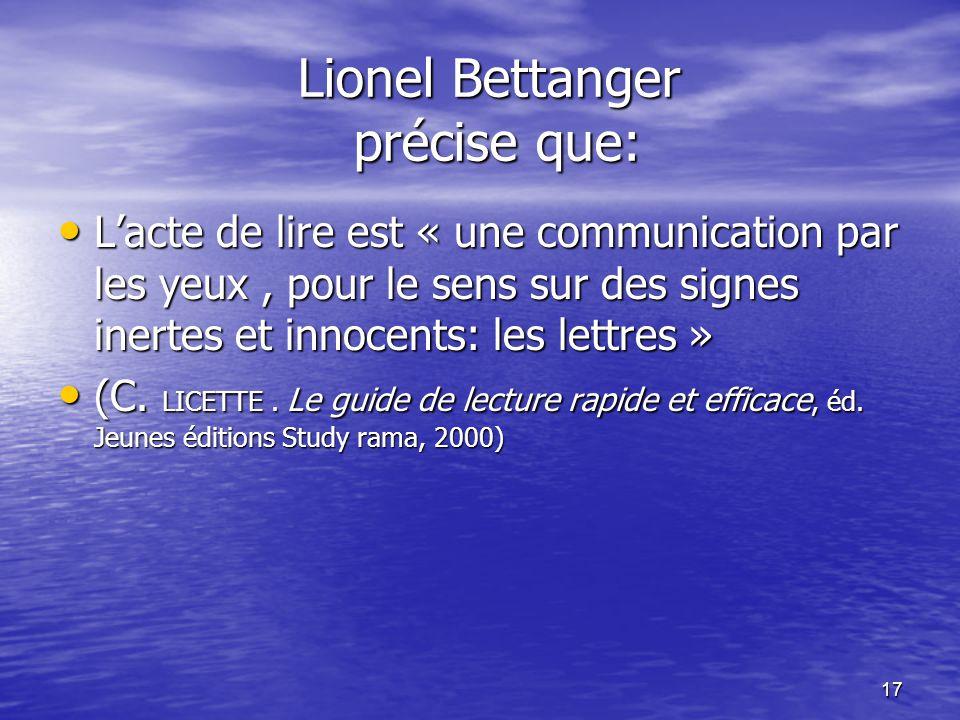 17 Lionel Bettanger précise que: • L'acte de lire est « une communication par les yeux, pour le sens sur des signes inertes et innocents: les lettres