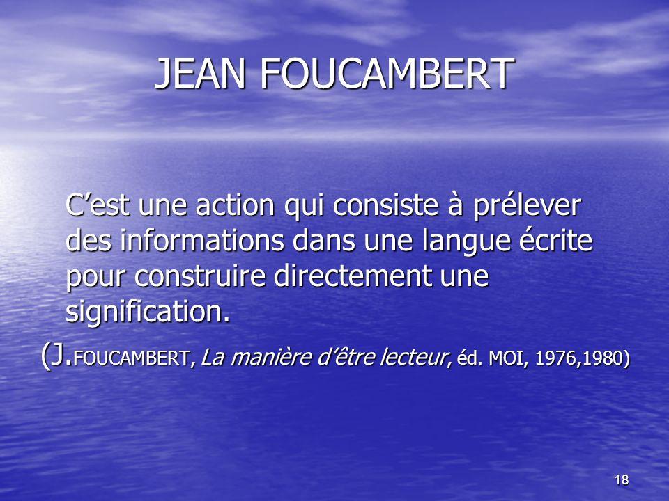 18 JEAN FOUCAMBERT C'est une action qui consiste à prélever des informations dans une langue écrite pour construire directement une signification. (J.