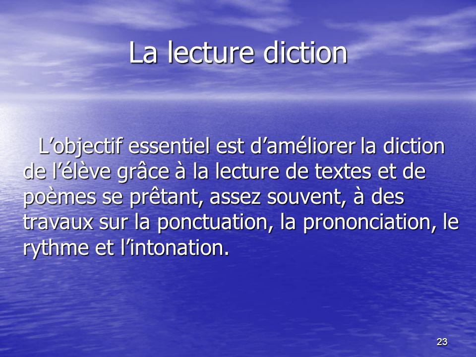 23 La lecture diction L'objectif essentiel est d'améliorer la diction de l'élève grâce à la lecture de textes et de poèmes se prêtant, assez souvent,