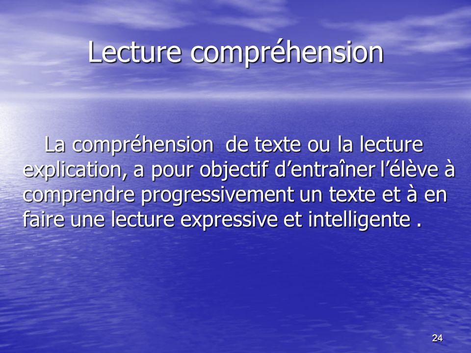 24 Lecture compréhension La compréhension de texte ou la lecture explication, a pour objectif d'entraîner l'élève à comprendre progressivement un text