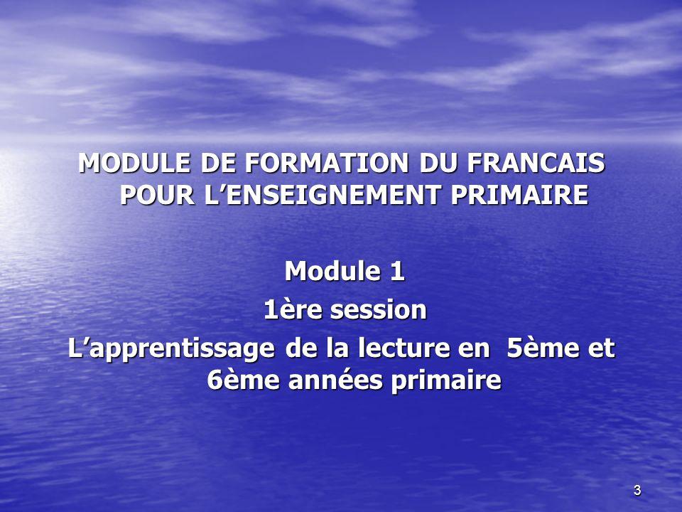3 MODULE DE FORMATION DU FRANCAIS POUR L'ENSEIGNEMENT PRIMAIRE Module 1 Module 1 1ère session 1ère session L'apprentissage de la lecture en 5ème et 6è