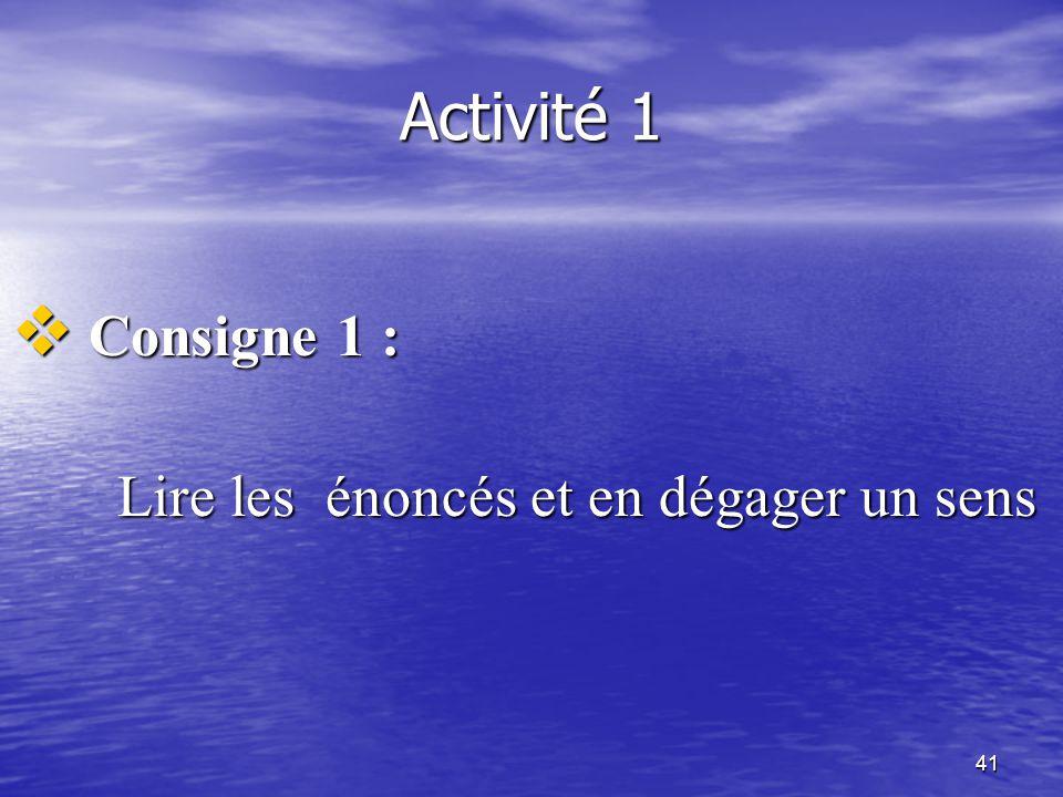 41 Activité 1  Consigne 1 : Lire les énoncés et en dégager un sens
