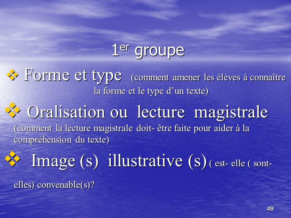 49 1 er groupe 1 er groupe  Forme et type (comment amener les élèves à connaître la forme et le type d'un texte)  Oralisation ou lecture magistrale