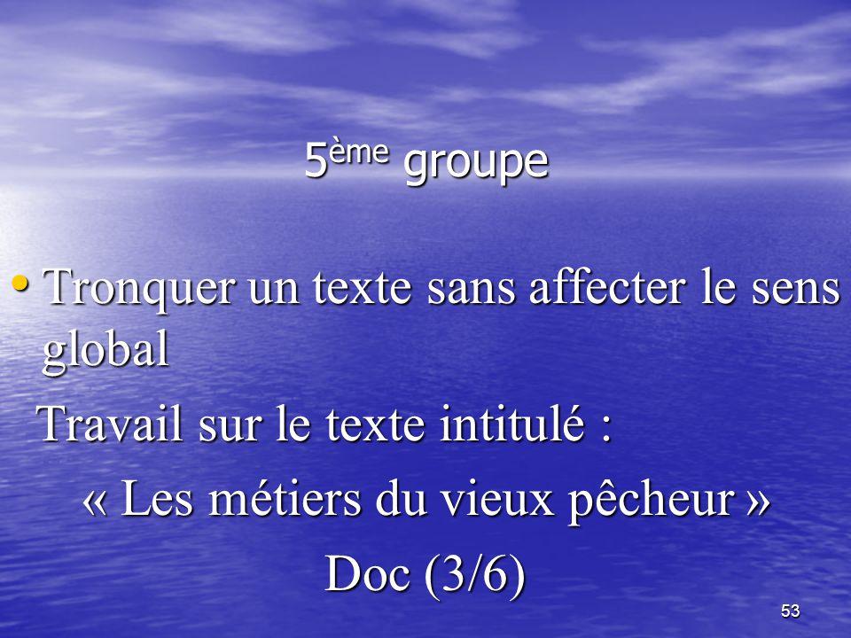 53 5 ème groupe • Tronquer un texte sans affecter le sens global Travail sur le texte intitulé : Travail sur le texte intitulé : « Les métiers du vieu