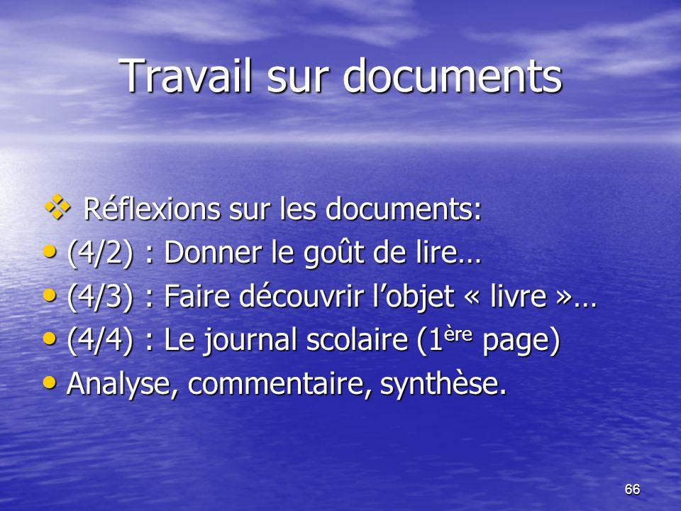 66 Travail sur documents  Réflexions sur les documents: • (4/2) : Donner le goût de lire… • (4/3) : Faire découvrir l'objet « livre »… • (4/4) : Le j