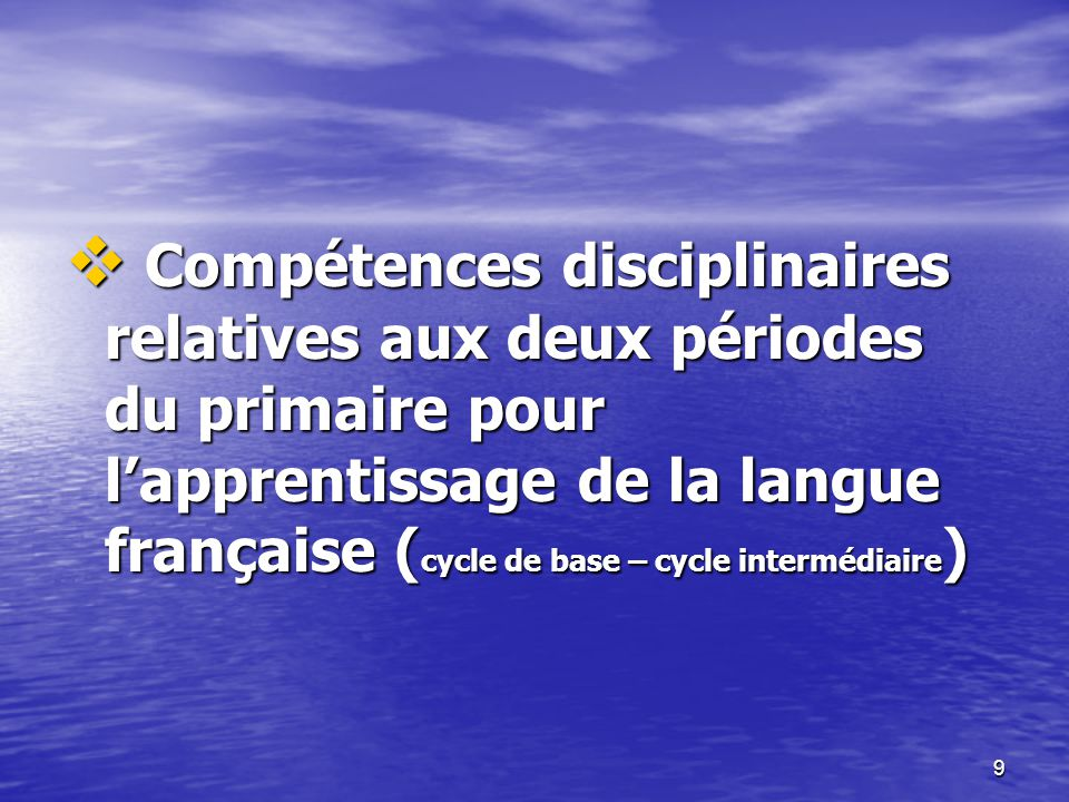 9  Compétences disciplinaires relatives aux deux périodes du primaire pour l'apprentissage de la langue française ( cycle de base – cycle intermédiai