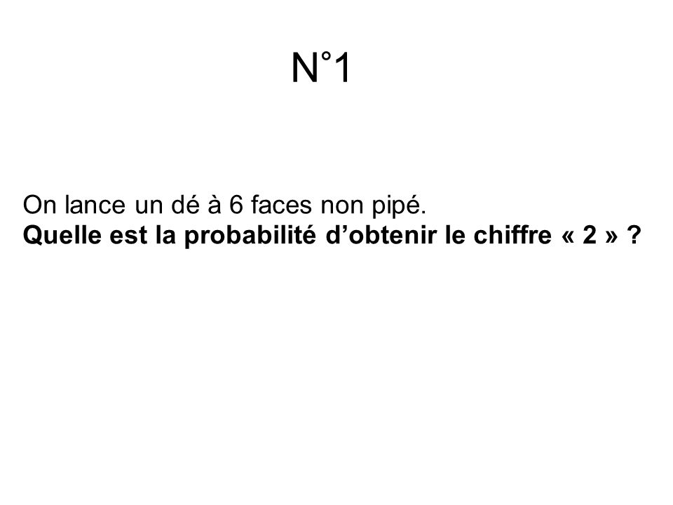N°1 On lance un dé à 6 faces non pipé. Quelle est la probabilité d'obtenir le chiffre « 2 » ?