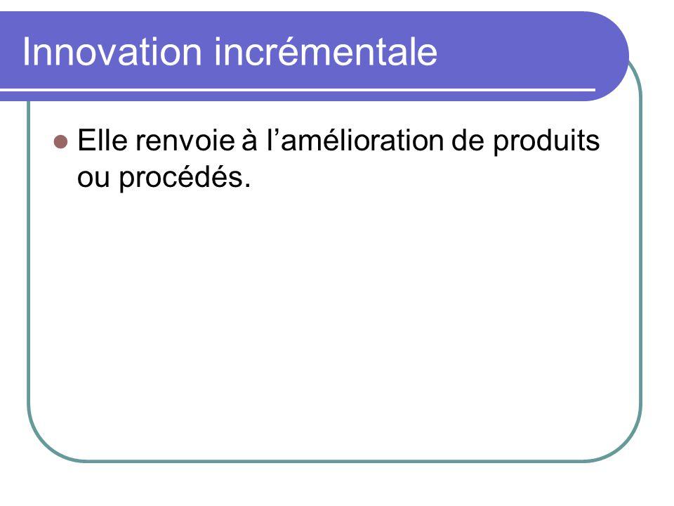 Innovation incrémentale  Elle renvoie à l'amélioration de produits ou procédés.