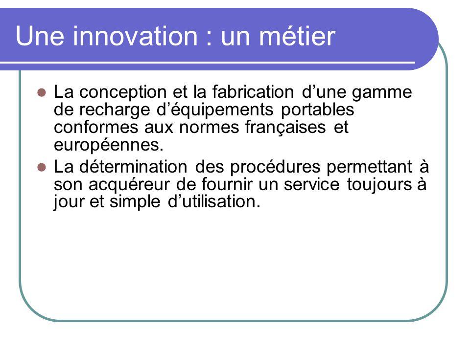 Une innovation : un métier  La conception et la fabrication d'une gamme de recharge d'équipements portables conformes aux normes françaises et europé