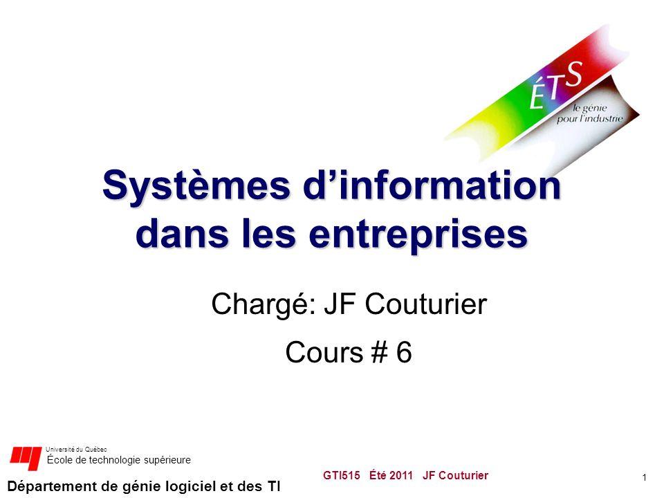 Département de génie logiciel et des TI Université du Québec École de technologie supérieure Systèmes d'information dans les entreprises Chargé: JF Couturier Cours # 6 1 GTI515 Été 2011 JF Couturier