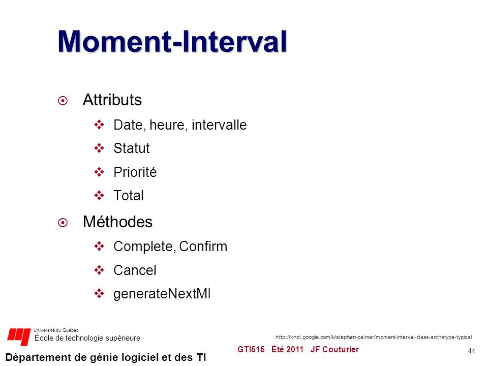 Département de génie logiciel et des TI Université du Québec École de technologie supérieure Moment-Interval  Attributs  Date, heure, intervalle  Statut  Priorité  Total  Méthodes  Complete, Confirm  Cancel  generateNextMI GTI515 Été 2011 JF Couturier 44 http://knol.google.com/k/stephen-palmer/moment-interval-class-archetype-typical