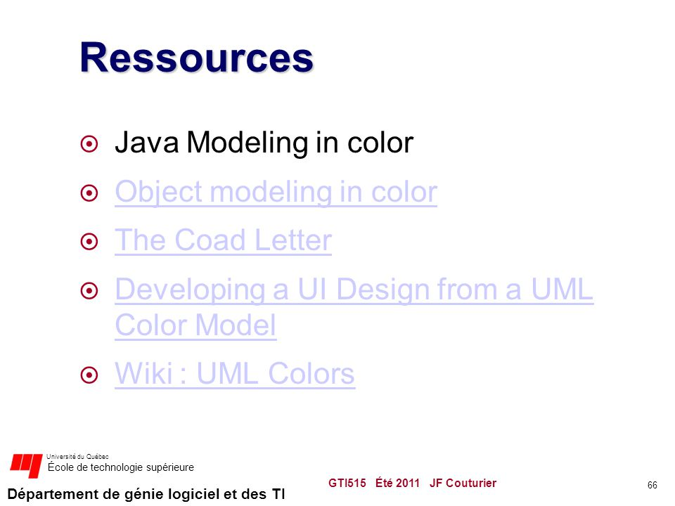 Département de génie logiciel et des TI Université du Québec École de technologie supérieure Ressources  Java Modeling in color  Object modeling in color Object modeling in color  The Coad Letter The Coad Letter  Developing a UI Design from a UML Color Model Developing a UI Design from a UML Color Model  Wiki : UML Colors Wiki : UML Colors GTI515 Été 2011 JF Couturier 66