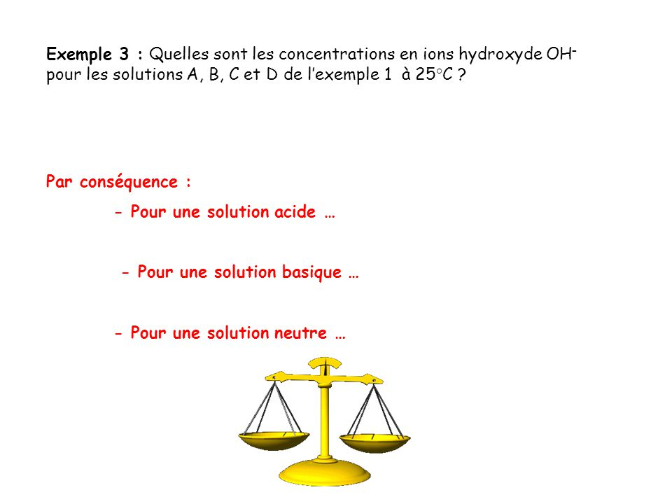 Exemple 3 : Quelles sont les concentrations en ions hydroxyde OH – pour les solutions A, B, C et D de l'exemple 1 à 25°C ? Par conséquence : - Pour un