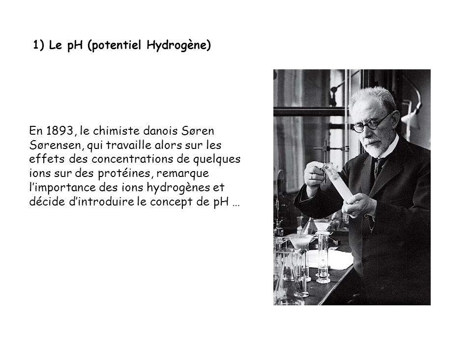 1) Le pH (potentiel Hydrogène) En 1893, le chimiste danois Søren Sørensen, qui travaille alors sur les effets des concentrations de quelques ions sur