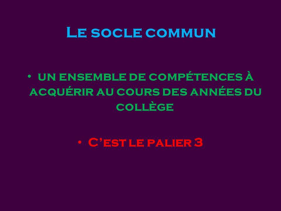 Le socle commun • un ensemble de compétences à acquérir au cours des années du collège • C'est le palier 3