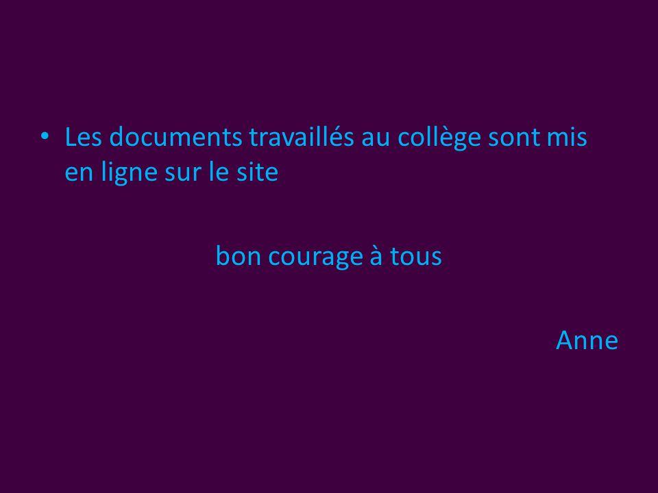• Les documents travaillés au collège sont mis en ligne sur le site bon courage à tous Anne