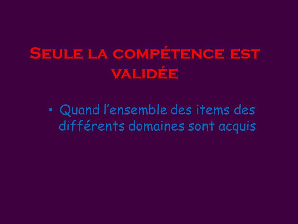 Seule la compétence est validée • Quand l'ensemble des items des différents domaines sont acquis