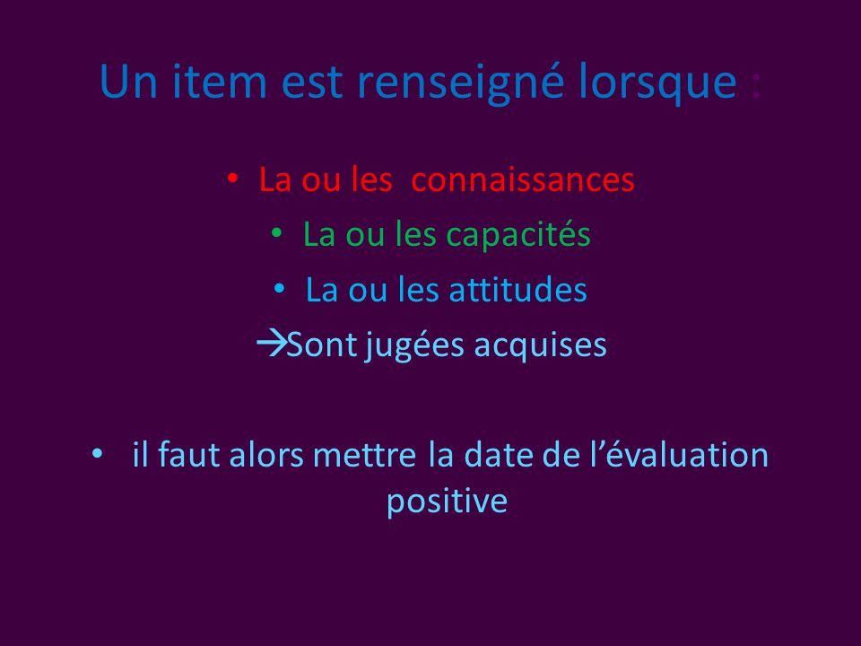 Un item est renseigné lorsque : • La ou les connaissances • La ou les capacités • La ou les attitudes  Sont jugées acquises • il faut alors mettre la date de l'évaluation positive