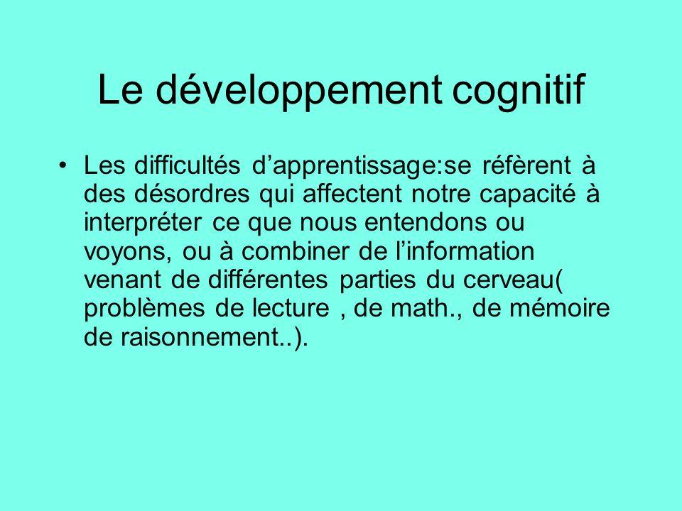 Le développement cognitif •Les difficultés d'apprentissage:se réfèrent à des désordres qui affectent notre capacité à interpréter ce que nous entendon