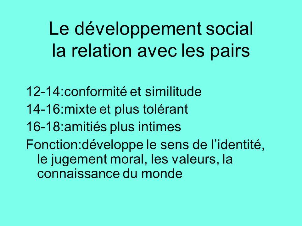 Le développement social la relation avec les pairs 12-14:conformité et similitude 14-16:mixte et plus tolérant 16-18:amitiés plus intimes Fonction:dév